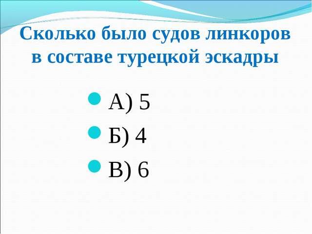 Сколько было судов линкоров в составе турецкой эскадры А) 5 Б) 4 В) 6