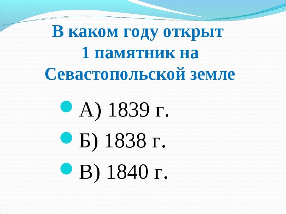В каком году открыт 1 памятник на Севастопольской земле А) 1839 г. Б) 1838 г....
