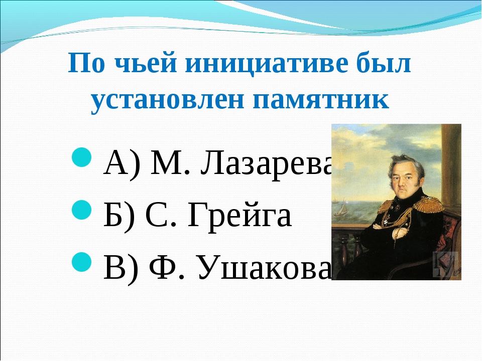По чьей инициативе был установлен памятник А) М. Лазарева Б) С. Грейга В) Ф....