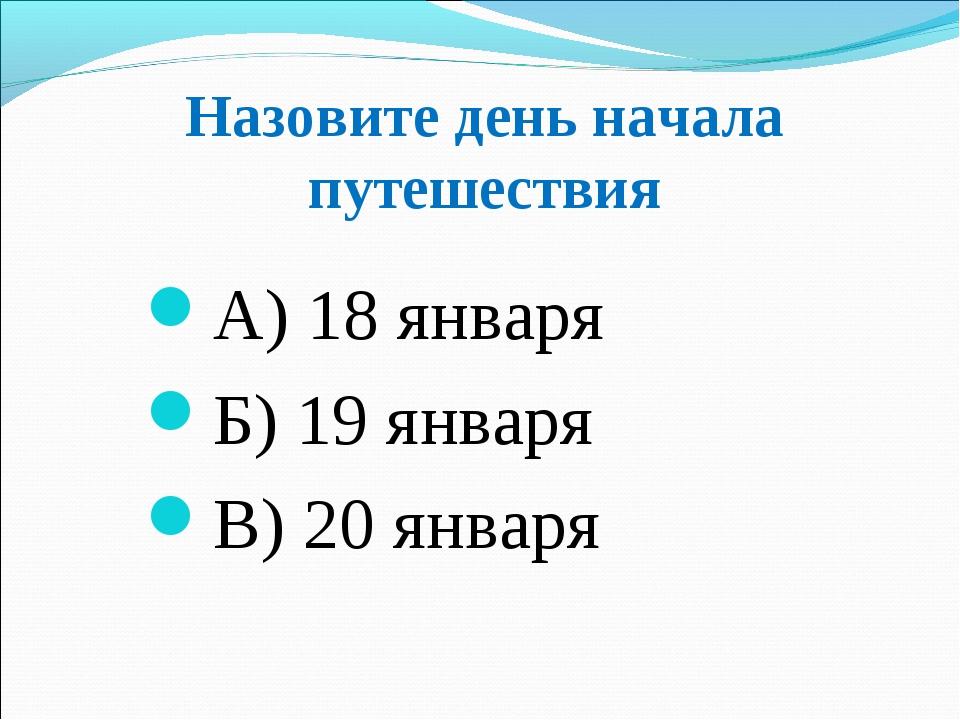 Назовите день начала путешествия А) 18 января Б) 19 января В) 20 января