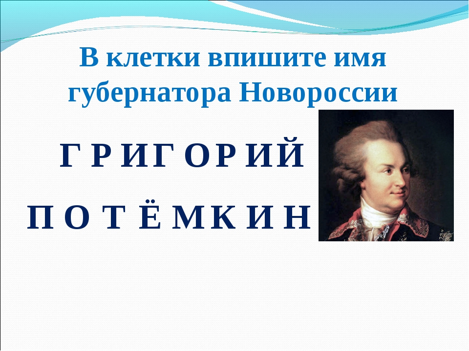 В клетки впишите имя губернатора Новороссии ГРИГОРИЙ ПОТЁМКИН