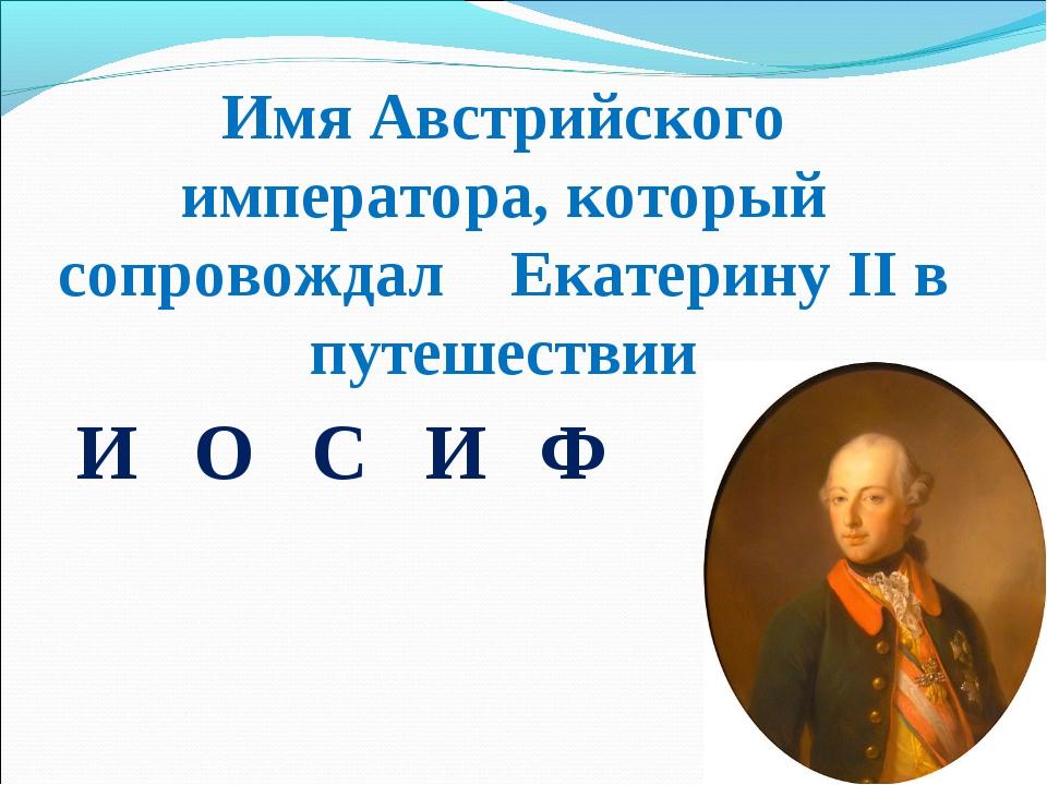 Имя Австрийского императора, который сопровождал Екатерину ІІ в путешествии И...