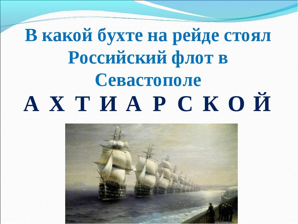 В какой бухте на рейде стоял Российский флот в Севастополе АХТИАРСКОЙ