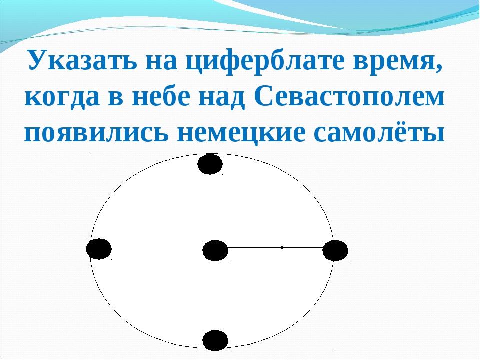 Указать на циферблате время, когда в небе над Севастополем появились немецкие...
