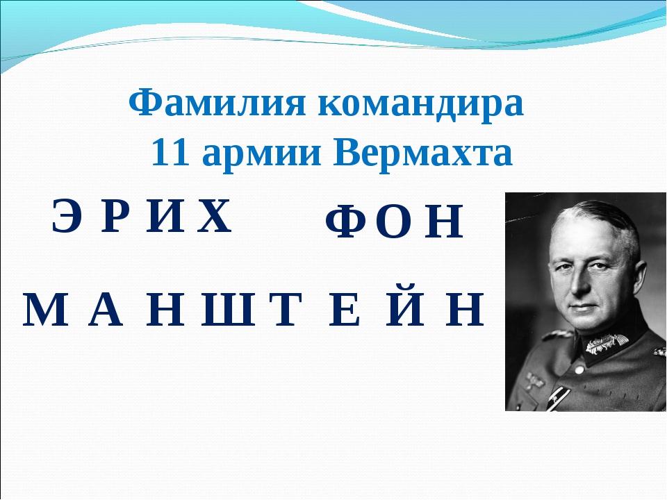 Фамилия командира 11 армии Вермахта ЭРИХ ФОН МАНШТЕЙН