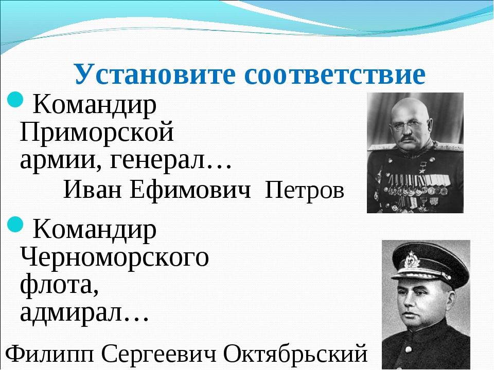 Установите соответствие Командир Приморской армии, генерал… Командир Черномор...