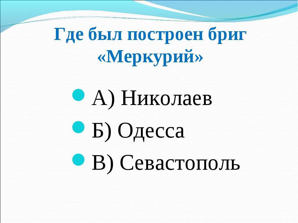 Где был построен бриг «Меркурий» А) Николаев Б) Одесса В) Севастополь