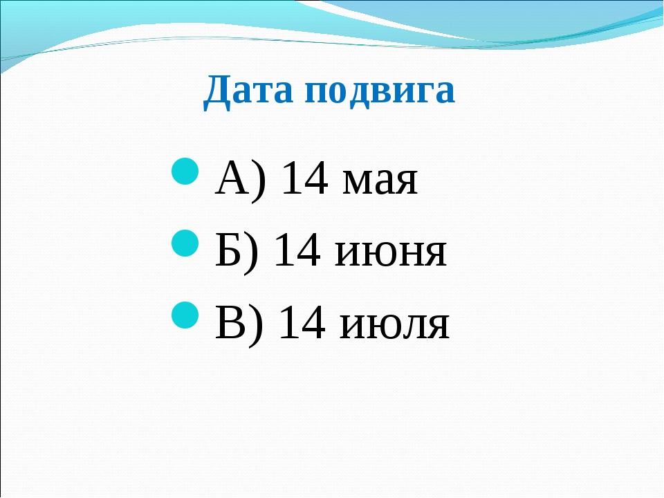 Дата подвига А) 14 мая Б) 14 июня В) 14 июля