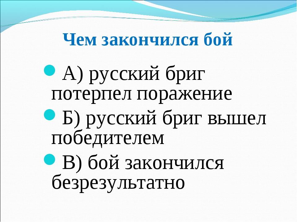 Чем закончился бой А) русский бриг потерпел поражение Б) русский бриг вышел п...