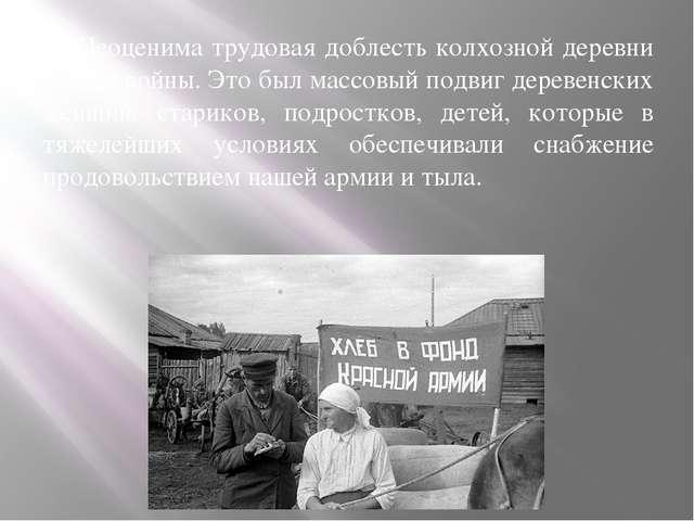 Неоценима трудовая доблесть колхозной деревни в годы войны. Это был массовый...
