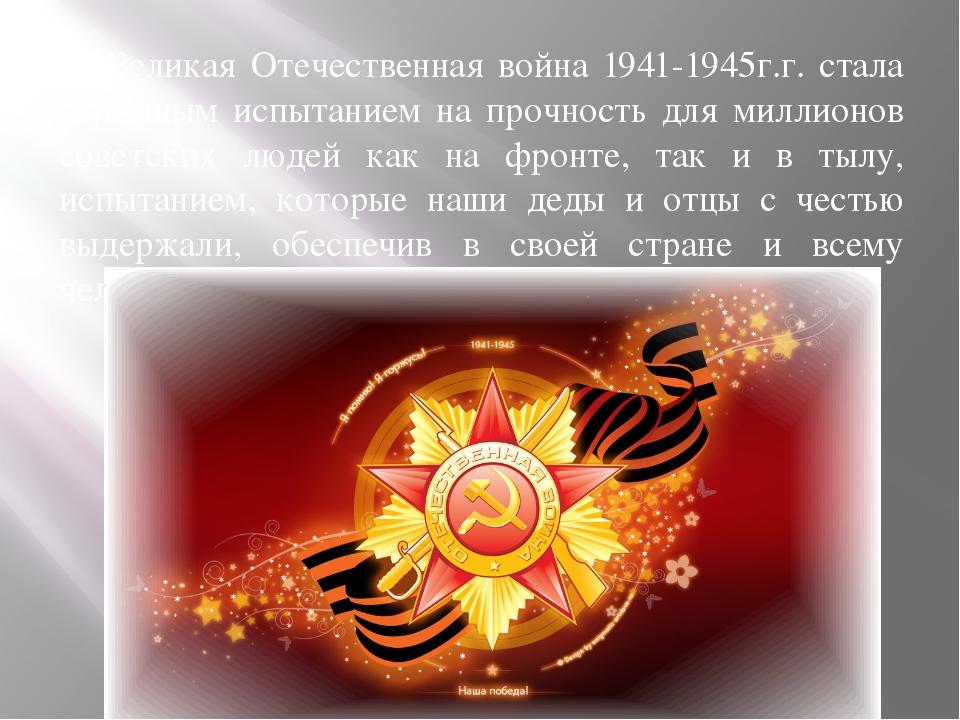 Великая Отечественная война 1941-1945г.г. стала огромным испытанием на прочн...