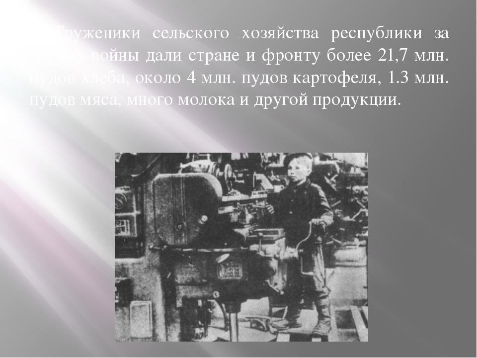 Труженики сельского хозяйства республики за период войны дали стране и фронт...