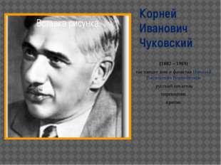 Корней Иванович Чуковский (1882 – 1969) настоящее имя и фамилия Николай Васил