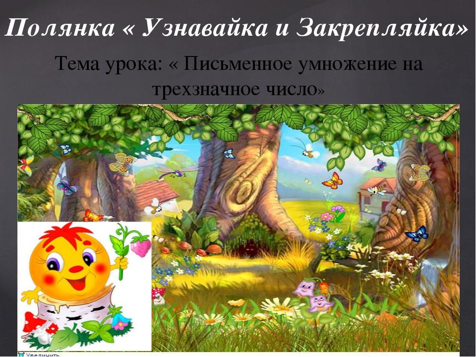 Полянка « Узнавайка и Закрепляйка» Тема урока: « Письменное умножение на трех...
