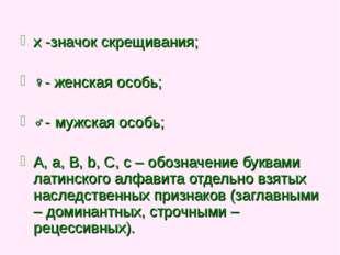 x -значок скрещивания; ♀- женская особь; ♂- мужская особь; A, a, B, b, C, c –