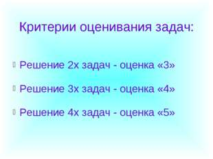 Критерии оценивания задач: Решение 2х задач - оценка «3» Решение 3х задач -