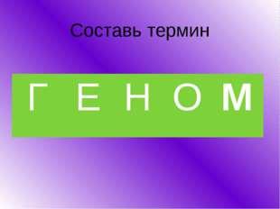 Составь термин 12345 Г Е Н О М