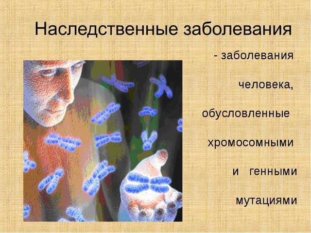 - заболевания человека, обусловленные хромосомными и генными мутациями