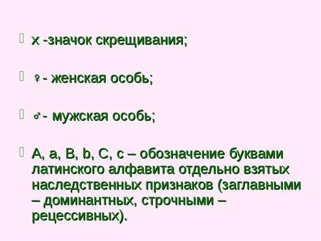 x -значок скрещивания; ♀- женская особь; ♂- мужская особь; A, a, B, b, C, c –...