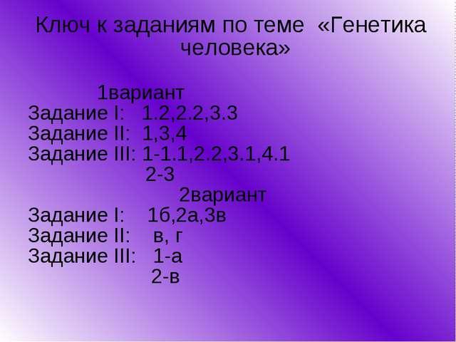 Ключ к заданиям по теме «Генетика человека» 1вариант Задание I: 1.2,2.2,3.3...