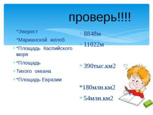 проверь!!!! *Эверест *Марианской желоб *Площадь Каспийского моря *Площадь Ти