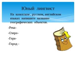 На казахском , русском, английском языках напишите название географических об