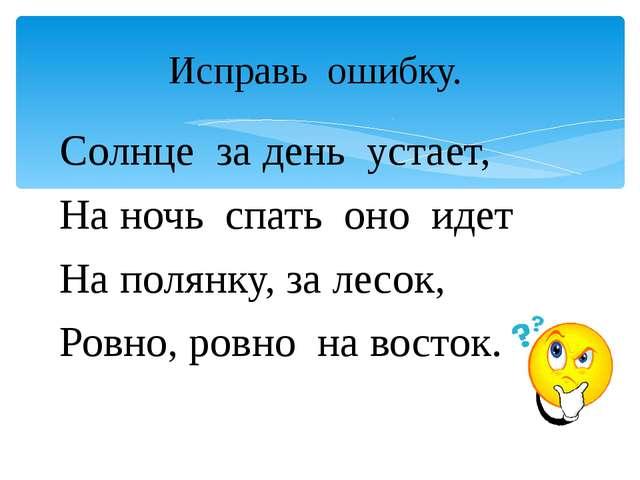 Солнце за день устает, На ночь спать оно идет На полянку, за лесок, Ровно, ро...