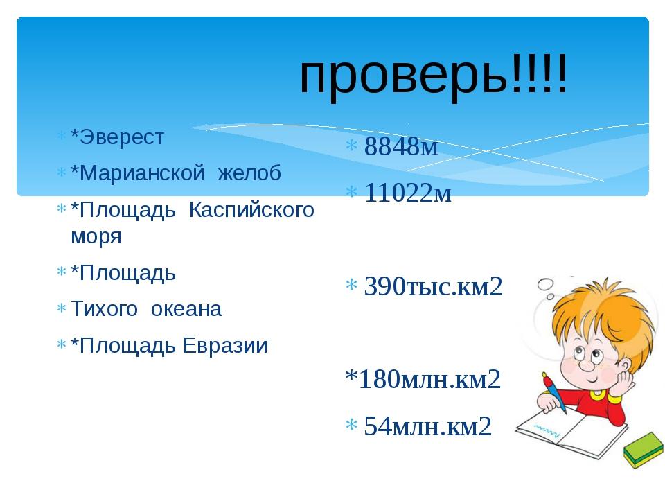 проверь!!!! *Эверест *Марианской желоб *Площадь Каспийского моря *Площадь Ти...
