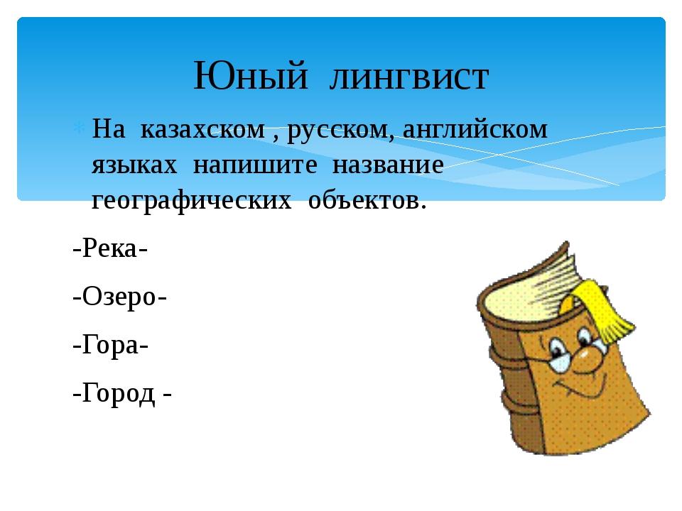 На казахском , русском, английском языках напишите название географических об...