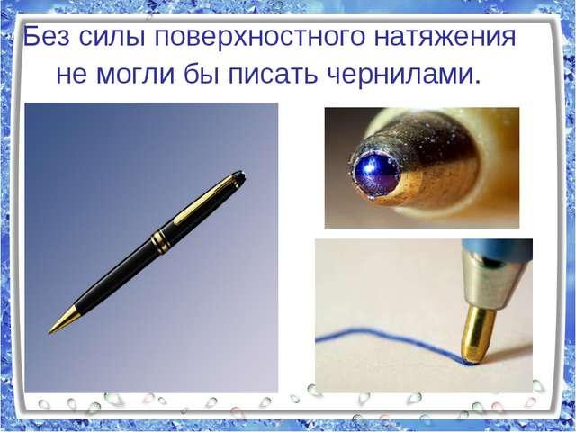 Без силы поверхностного натяжения не могли бы писать чернилами.