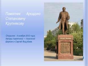 Памятник Аркадию Степановичу Крупнякову Открытие - 4 ноября 2012 года. Авторы