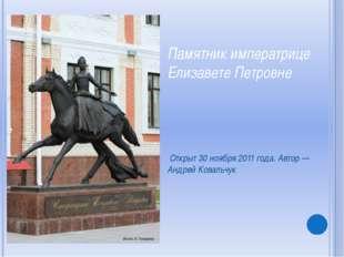 Памятник императрице Елизавете Петровне Открыт 30 ноября 2011 года. Автор — А