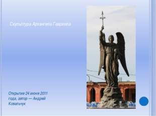 Скульптура Архангела Гавриила Открытие 24 июня 2011 года, автор — Андрей Кова