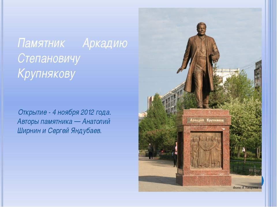 Памятник Аркадию Степановичу Крупнякову Открытие - 4 ноября 2012 года. Авторы...