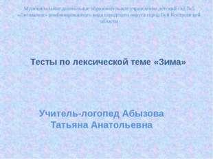 Тесты по лексической теме «Зима» Учитель-логопед Абызова Татьяна Анатольевна