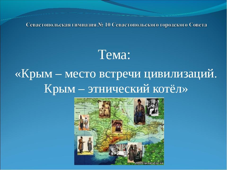 Тема: «Крым – место встречи цивилизаций. Крым – этнический котёл»
