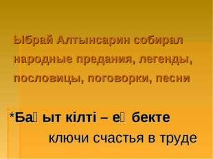Ыбрай Алтынсарин собирал народные предания, легенды, пословицы, поговорки, п