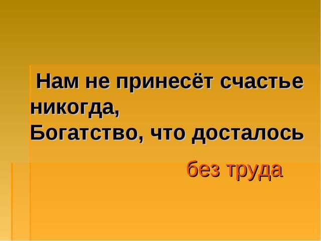 Нам не принесёт счастье никогда, Богатство, что досталось без труда