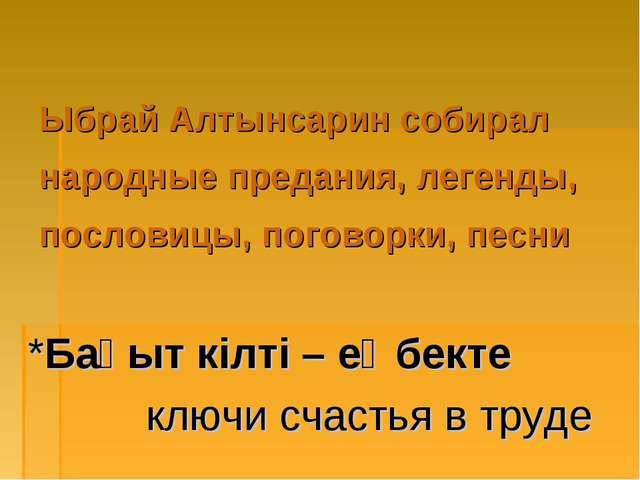 Ыбрай Алтынсарин собирал народные предания, легенды, пословицы, поговорки, п...