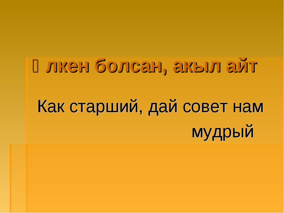 Үлкен болсан, акыл айт Как старший, дай совет нам мудрый