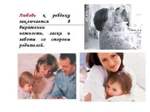 Любовь к ребёнку заключается в выражении нежности, ласки и заботы со стороны