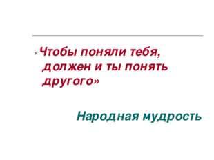 «Чтобы поняли тебя, должен и ты понять другого» Народная мудрость