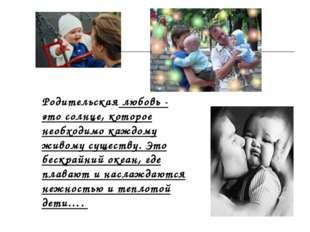 Родительская любовь - это солнце, которое необходимо каждому живому существу.