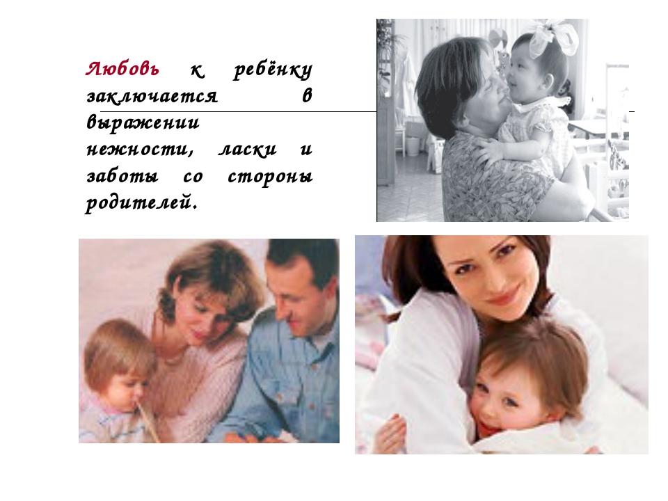 Любовь к ребёнку заключается в выражении нежности, ласки и заботы со стороны...