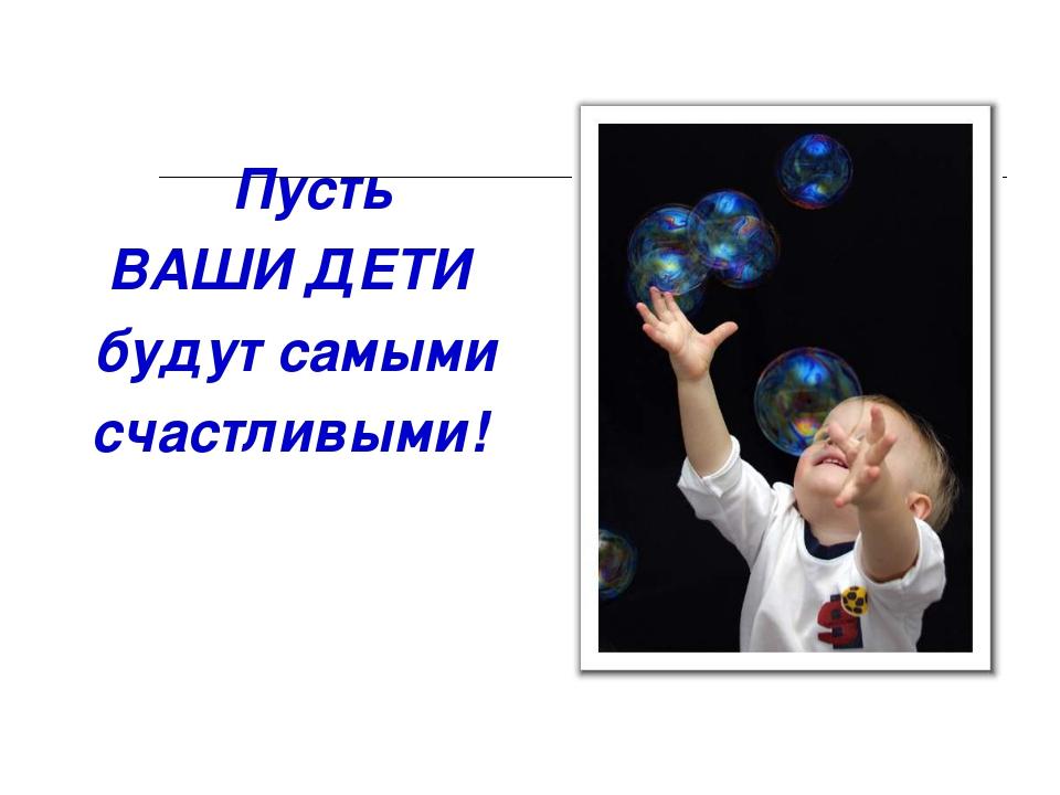 Пусть ВАШИ ДЕТИ будут самыми счастливыми!