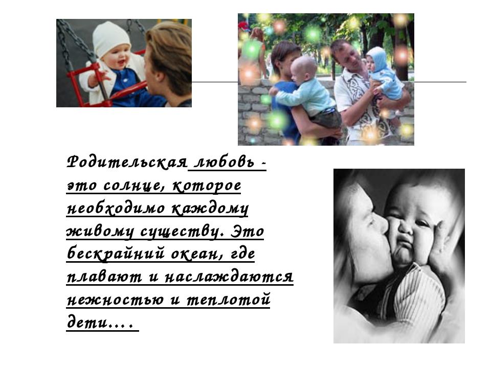 Родительская любовь - это солнце, которое необходимо каждому живому существу....