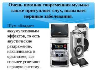 Очень шумная современная музыка также притупляет слух, вызывает нервные забол
