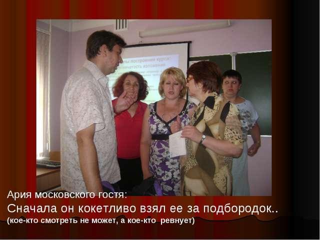 Ария московского гостя: Сначала он кокетливо взял ее за подбородок.. (кое-кто...