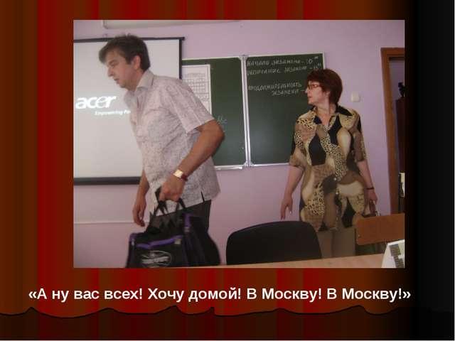 «А ну вас всех! Хочу домой! В Москву! В Москву!»