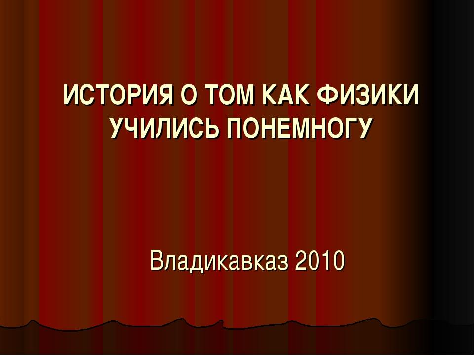 ИСТОРИЯ О ТОМ КАК ФИЗИКИ УЧИЛИСЬ ПОНЕМНОГУ Владикавказ 2010